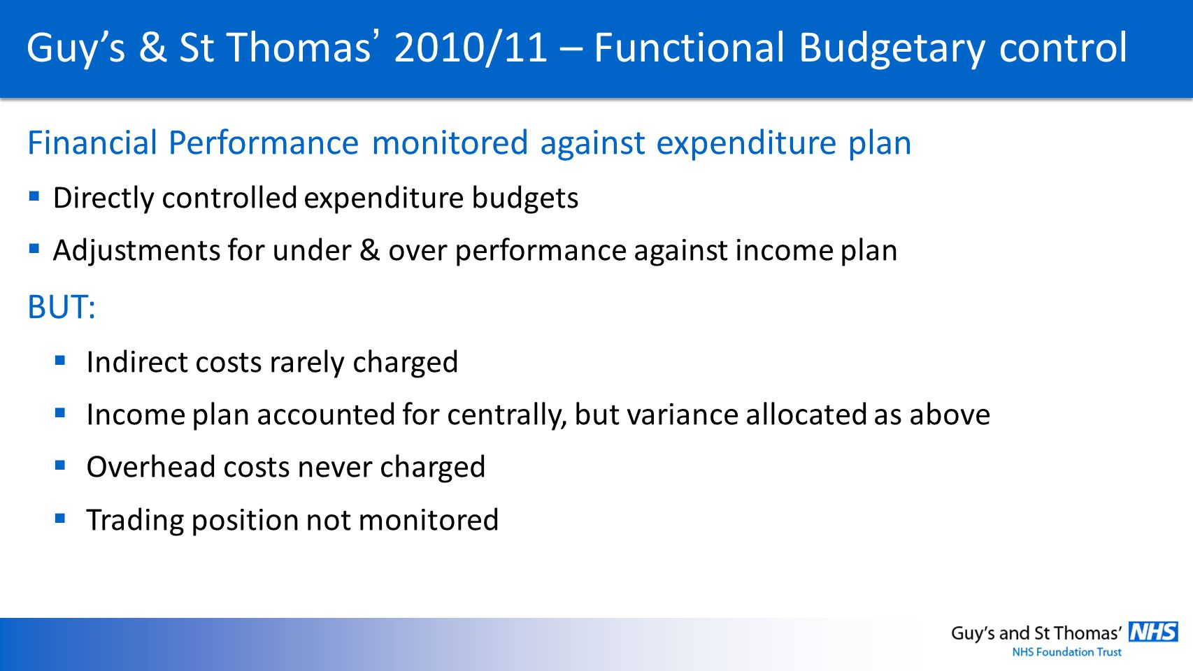 Guys & St Thomas 2010/11 – Functional Budgetary control Financial Performance monitored against expenditure plan Directly controlled expenditure budgets Adjustments for under & over performance against income plan BUT: Indirect costs rarely charged Income plan accounted for centrally, but variance allocated as above Overhead costs never charged Trading position not monitored