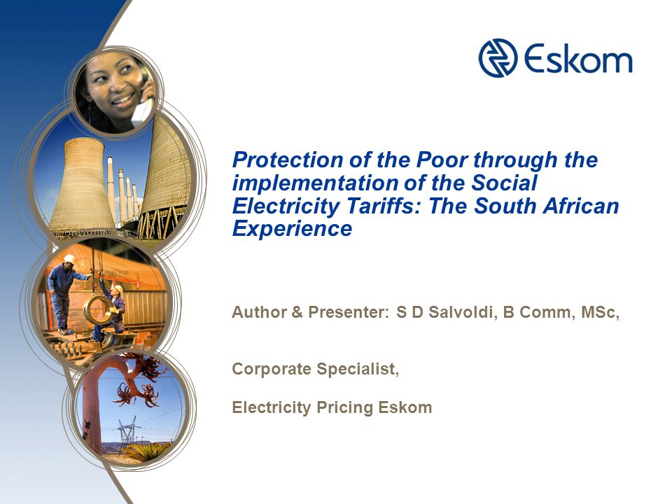 Protection of the Poor through the implementation of the Social Electricity Tariffs: The South African Experience Author & Presenter: S D Salvoldi, B