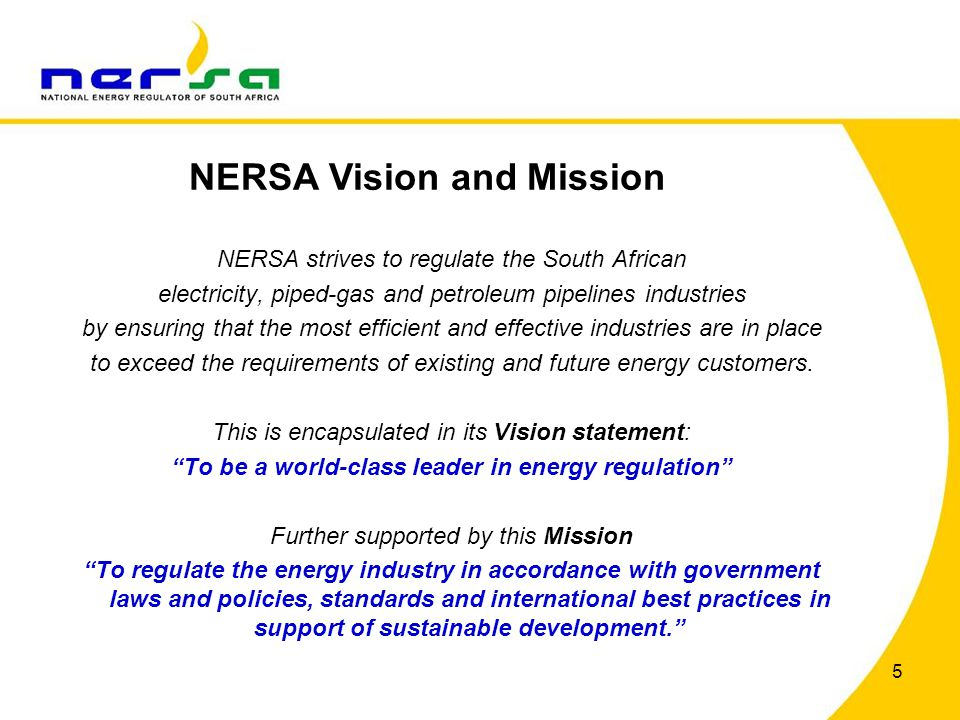 5 NERSA strives to regulate the South African electricity, piped-gas and petroleum pipelines industries by ensuring that the most efficient and effect