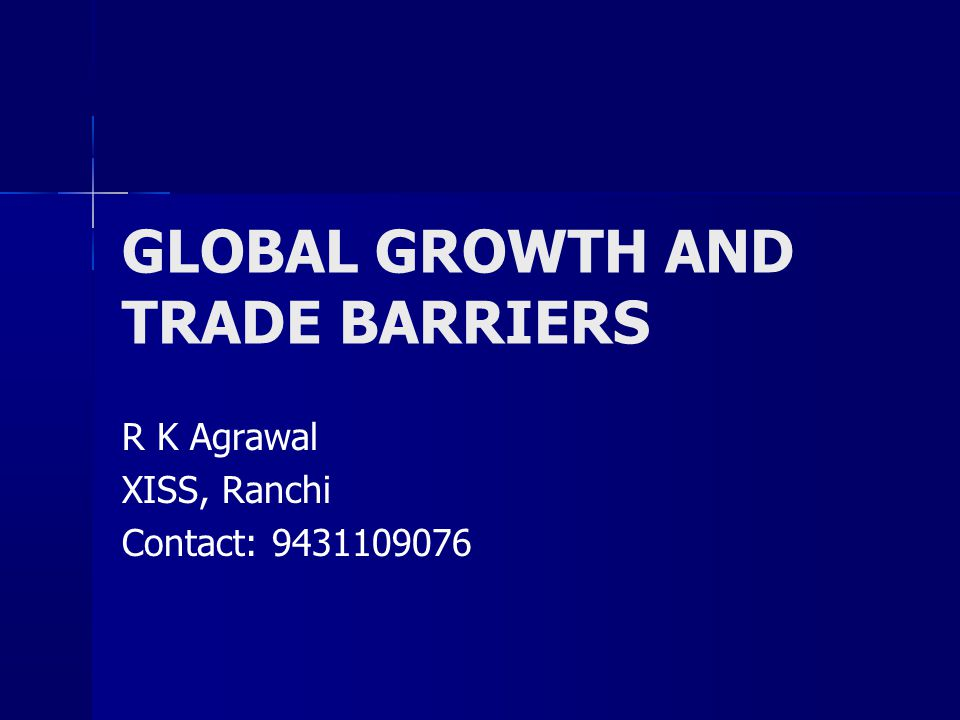 GLOBAL GROWTH AND TRADE BARRIERS R K Agrawal XISS, Ranchi Contact: 9431109076