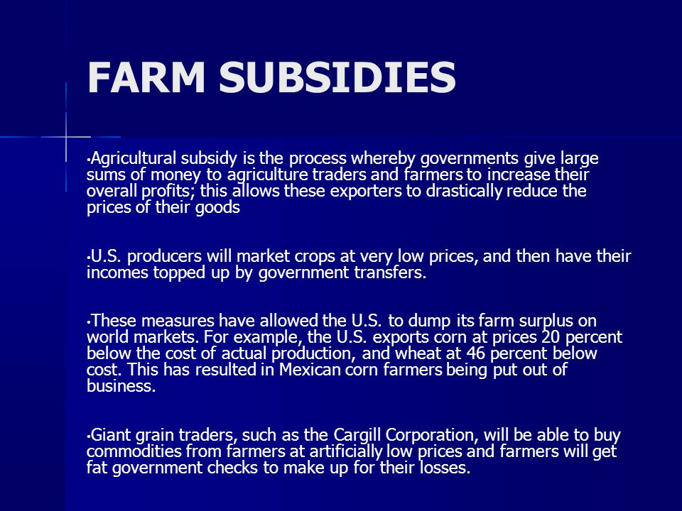 FARM SUBSIDIES Agricultural subsidy is the process whereby governments give large sums of money to agriculture traders and farmers to increase their overall profits; this allows these exporters to drastically reduce the prices of their goods U.S.