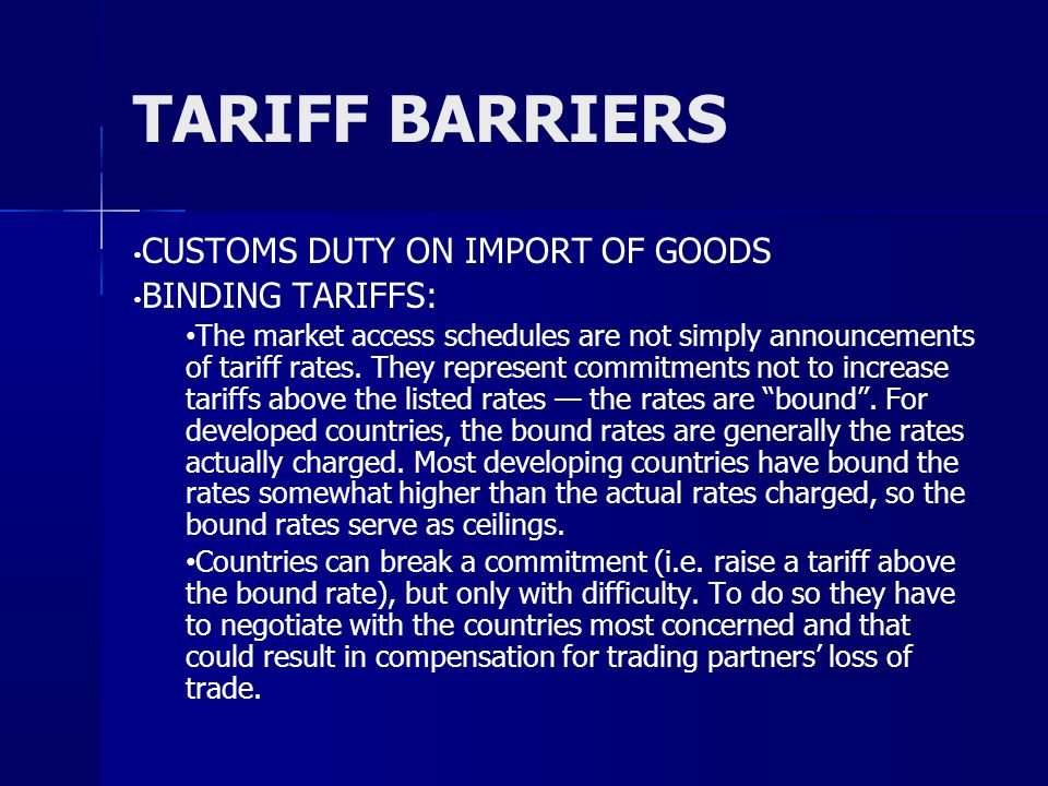 TARIFF BARRIERS CUSTOMS DUTY ON IMPORT OF GOODS BINDING TARIFFS: The market access schedules are not simply announcements of tariff rates.