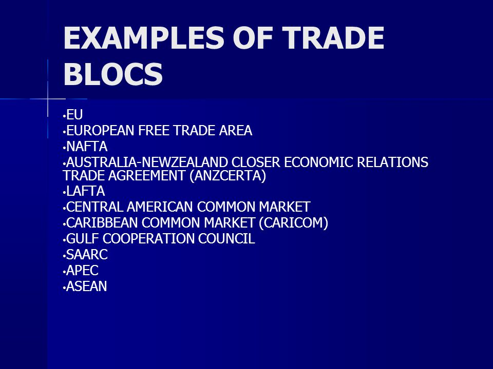 EXAMPLES OF TRADE BLOCS EU EUROPEAN FREE TRADE AREA NAFTA AUSTRALIA-NEWZEALAND CLOSER ECONOMIC RELATIONS TRADE AGREEMENT (ANZCERTA) LAFTA CENTRAL AMERICAN COMMON MARKET CARIBBEAN COMMON MARKET (CARICOM) GULF COOPERATION COUNCIL SAARC APEC ASEAN