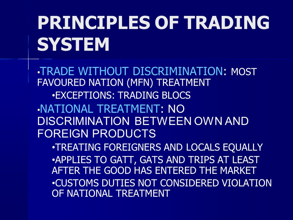 PRINCIPLES OF TRADING SYSTEM TRADE WITHOUT DISCRIMINATION: MOST FAVOURED NATION (MFN) TREATMENT EXCEPTIONS: TRADING BLOCS NATIONAL TREATMENT: NO DISCRIMINATION BETWEEN OWN AND FOREIGN PRODUCTS TREATING FOREIGNERS AND LOCALS EQUALLY APPLIES TO GATT, GATS AND TRIPS AT LEAST AFTER THE GOOD HAS ENTERED THE MARKET CUSTOMS DUTIES NOT CONSIDERED VIOLATION OF NATIONAL TREATMENT