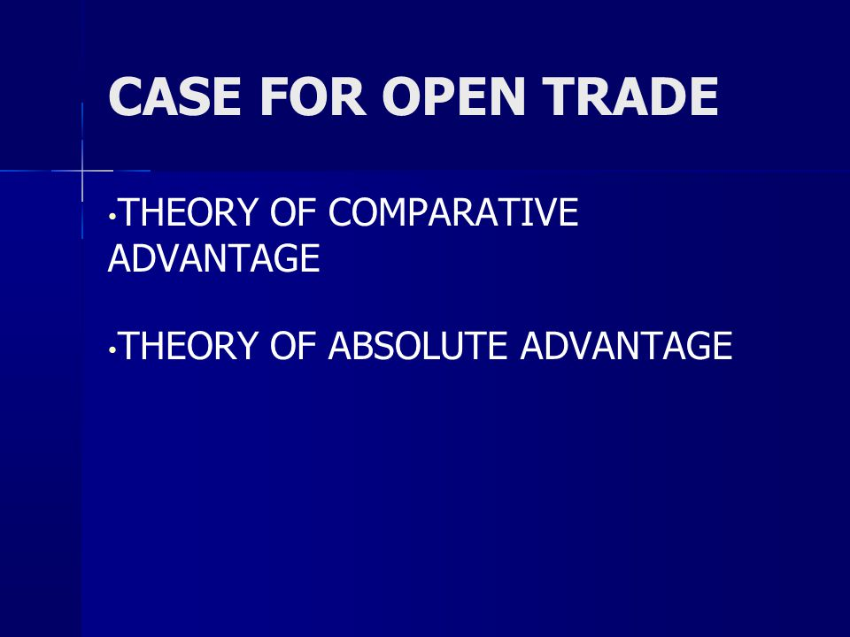 CASE FOR OPEN TRADE THEORY OF COMPARATIVE ADVANTAGE THEORY OF ABSOLUTE ADVANTAGE
