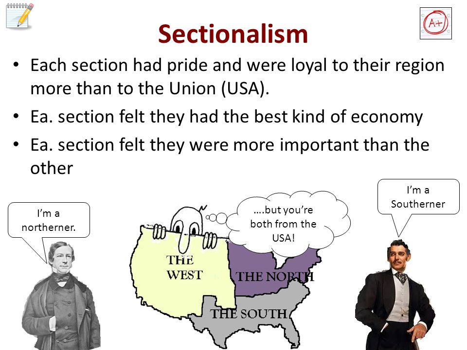Sectionalism Each section had pride and were loyal to their region more than to the Union (USA).