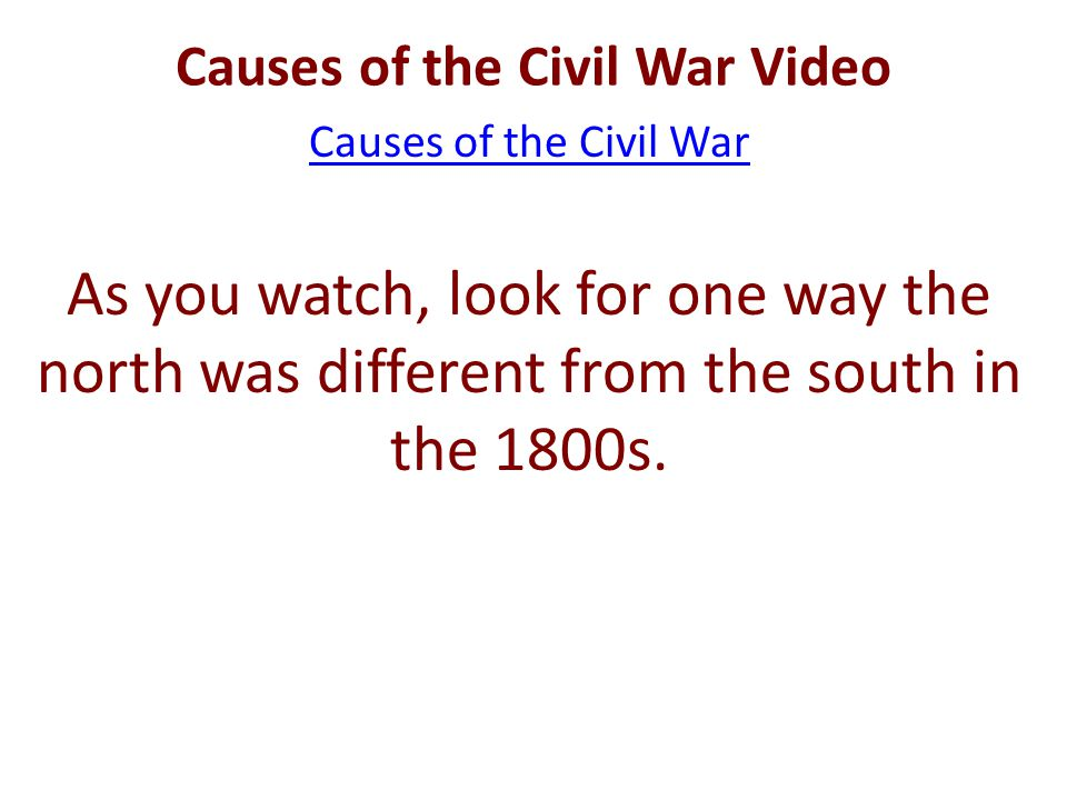 Causes of the Civil War Video Causes of the Civil War As you watch, look for one way the north was different from the south in the 1800s.
