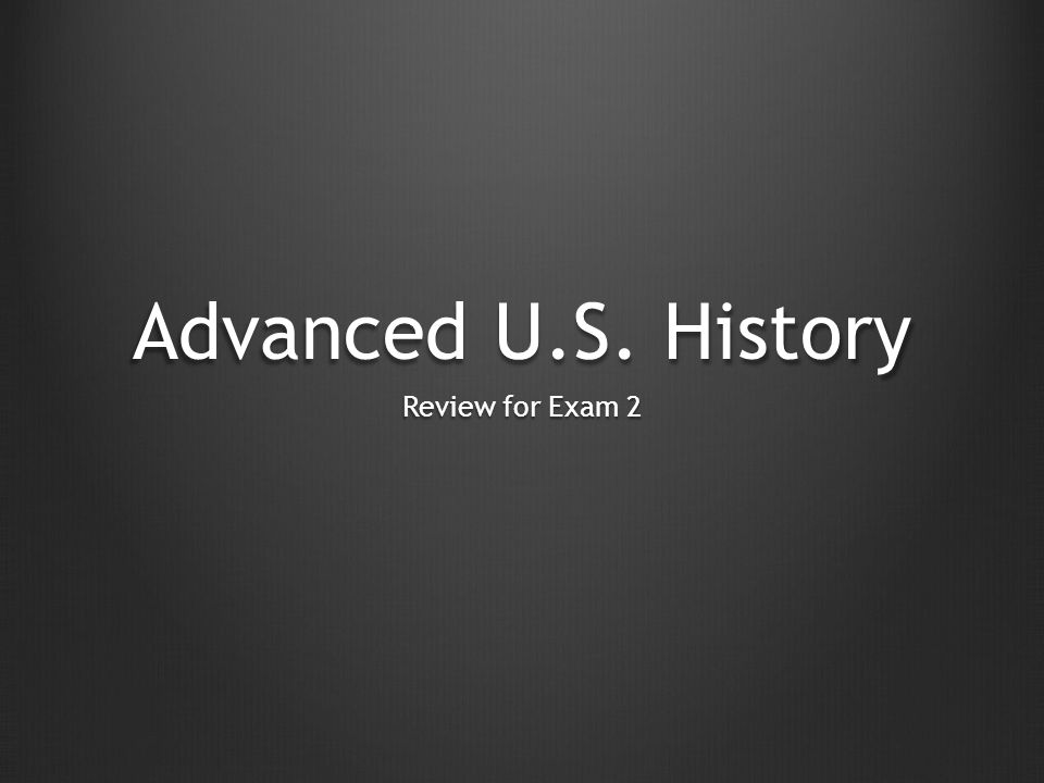 Advanced U.S. History Review for Exam 2