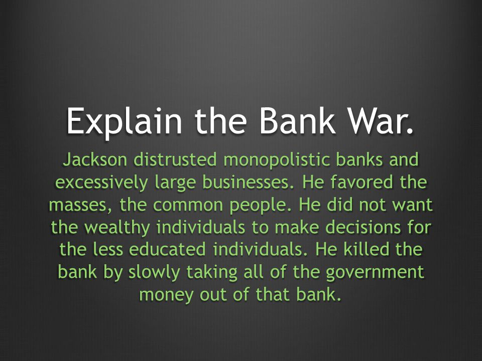 Explain the Bank War. Jackson distrusted monopolistic banks and excessively large businesses.