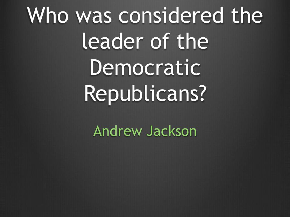Who was considered the leader of the Democratic Republicans Andrew Jackson