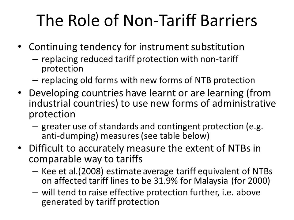 The Role of Non-Tariff Barriers Continuing tendency for instrument substitution – replacing reduced tariff protection with non-tariff protection – replacing old forms with new forms of NTB protection Developing countries have learnt or are learning (from industrial countries) to use new forms of administrative protection – greater use of standards and contingent protection (e.g.