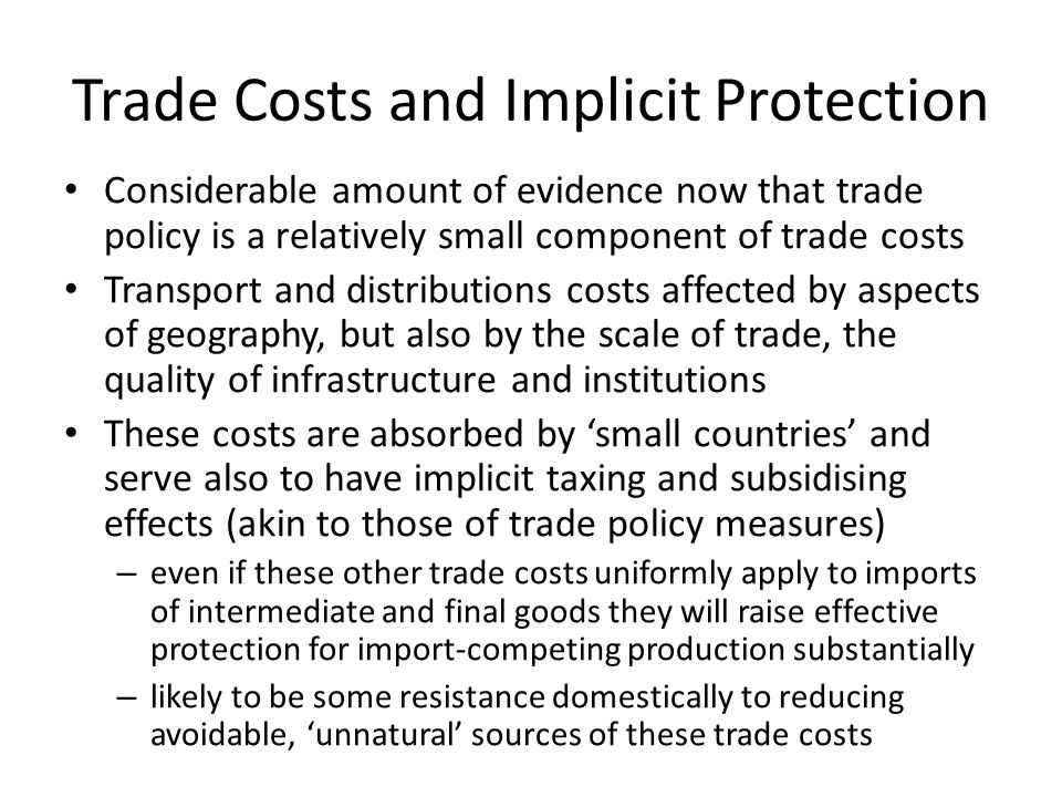 Trade Costs and Implicit Protection Considerable amount of evidence now that trade policy is a relatively small component of trade costs Transport and distributions costs affected by aspects of geography, but also by the scale of trade, the quality of infrastructure and institutions These costs are absorbed by small countries and serve also to have implicit taxing and subsidising effects (akin to those of trade policy measures) – even if these other trade costs uniformly apply to imports of intermediate and final goods they will raise effective protection for import-competing production substantially – likely to be some resistance domestically to reducing avoidable, unnatural sources of these trade costs