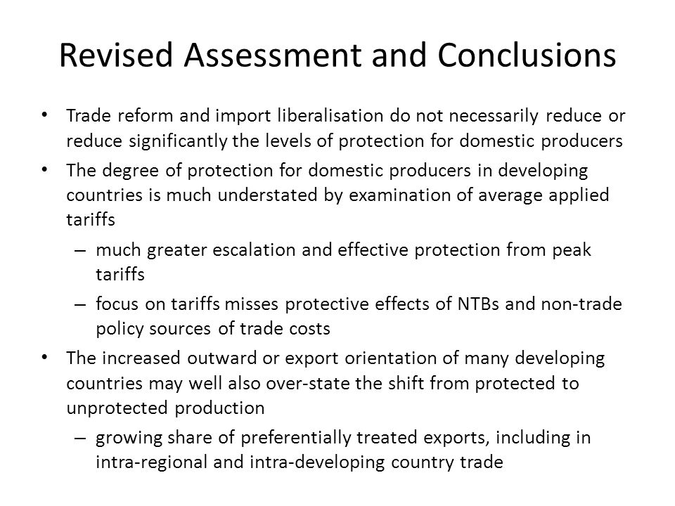 Revised Assessment and Conclusions Trade reform and import liberalisation do not necessarily reduce or reduce significantly the levels of protection for domestic producers The degree of protection for domestic producers in developing countries is much understated by examination of average applied tariffs – much greater escalation and effective protection from peak tariffs – focus on tariffs misses protective effects of NTBs and non-trade policy sources of trade costs The increased outward or export orientation of many developing countries may well also over-state the shift from protected to unprotected production – growing share of preferentially treated exports, including in intra-regional and intra-developing country trade