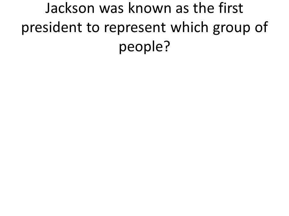 Jackson was known as the first president to represent which group of people?