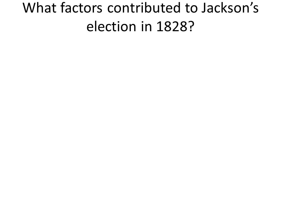 What factors contributed to Jacksons election in 1828?