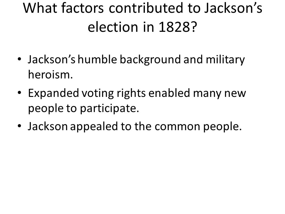 Jacksons humble background and military heroism. Expanded voting rights enabled many new people to participate. Jackson appealed to the common people.