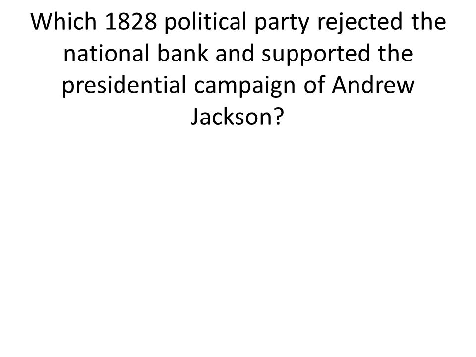 Which 1828 political party rejected the national bank and supported the presidential campaign of Andrew Jackson?