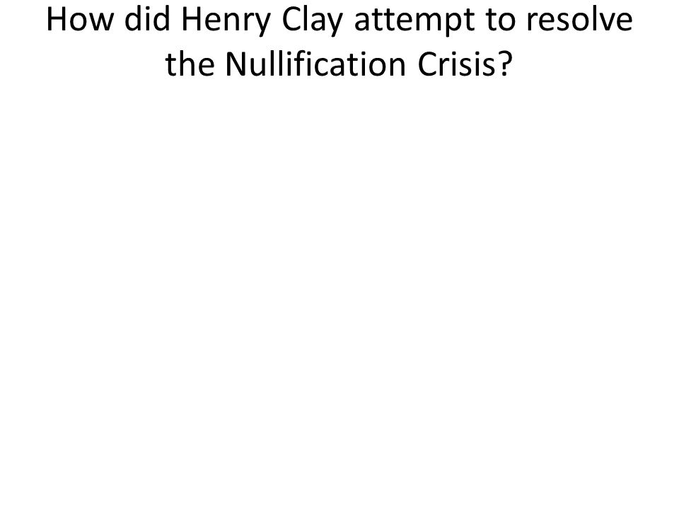 How did Henry Clay attempt to resolve the Nullification Crisis?
