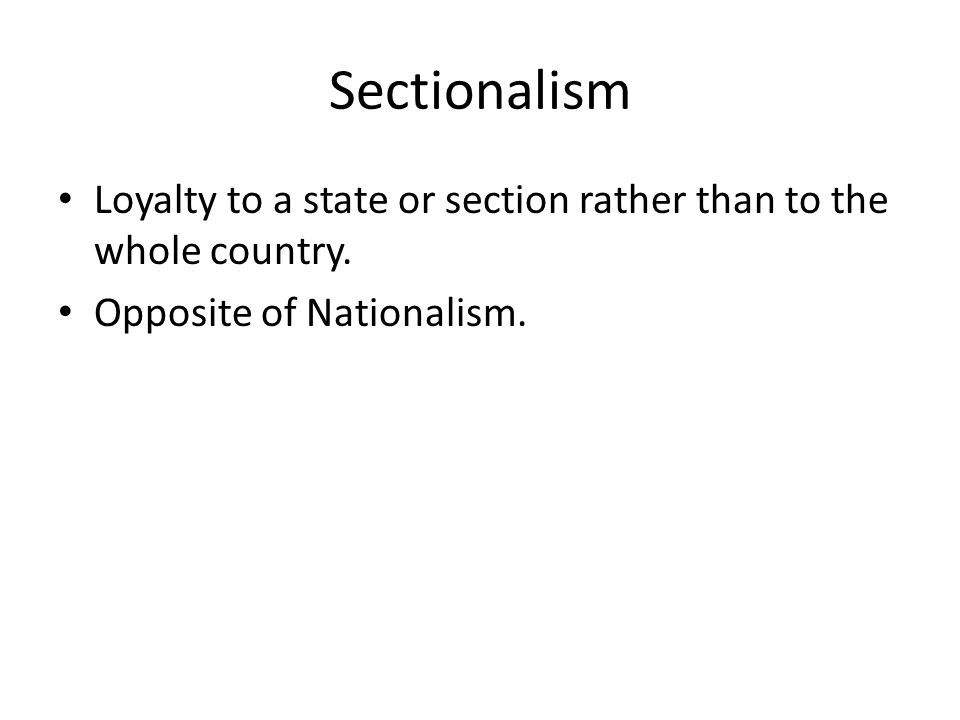 Loyalty to a state or section rather than to the whole country. Opposite of Nationalism.