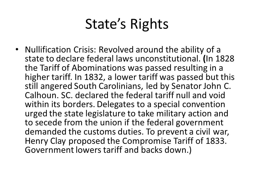 Nullification Crisis: Revolved around the ability of a state to declare federal laws unconstitutional. (In 1828 the Tariff of Abominations was passed