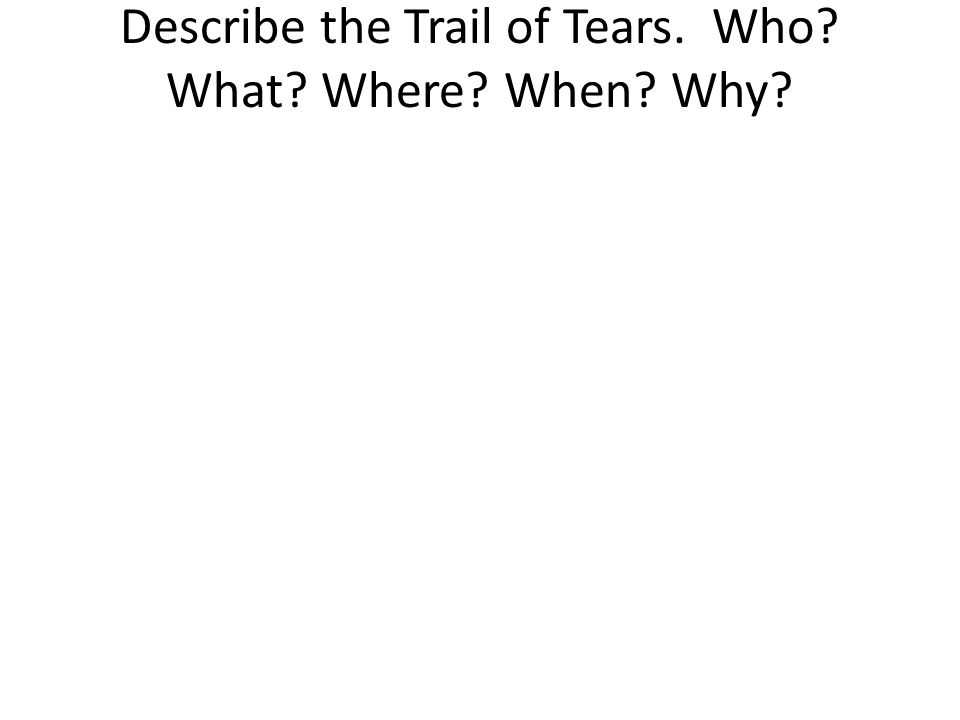 Describe the Trail of Tears. Who? What? Where? When? Why?