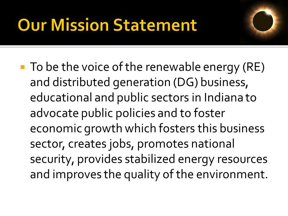 To be the voice of the renewable energy (RE) and distributed generation (DG) business, educational and public sectors in Indiana to advocate public policies and to foster economic growth which fosters this business sector, creates jobs, promotes national security, provides stabilized energy resources and improves the quality of the environment.