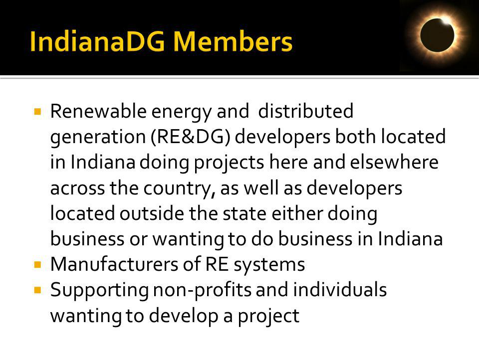 Renewable energy and distributed generation (RE&DG) developers both located in Indiana doing projects here and elsewhere across the country, as well as developers located outside the state either doing business or wanting to do business in Indiana Manufacturers of RE systems Supporting non-profits and individuals wanting to develop a project
