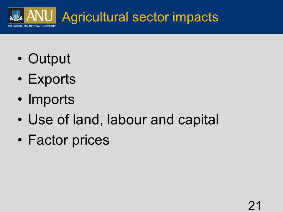 Agricultural sector impacts Output Exports Imports Use of land, labour and capital Factor prices 21