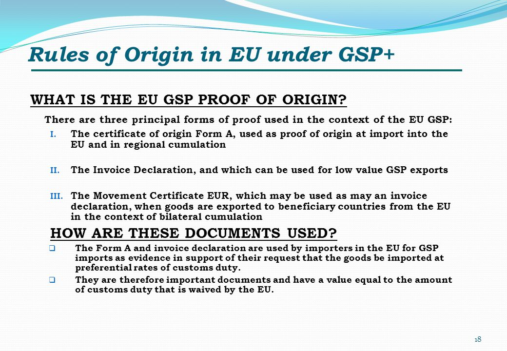 Rules of Origin in EU under GSP+ WHAT IS THE EU GSP PROOF OF ORIGIN? There are three principal forms of proof used in the context of the EU GSP: I. Th
