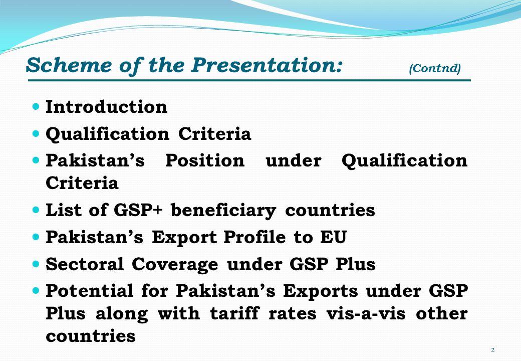 Scheme of the Presentation: (Contnd) Introduction Qualification Criteria Pakistans Position under Qualification Criteria List of GSP+ beneficiary coun