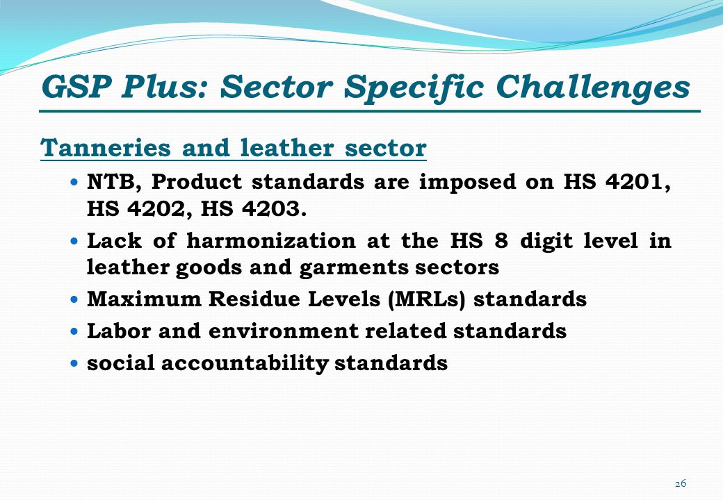 GSP Plus: Sector Specific Challenges Tanneries and leather sector NTB, Product standards are imposed on HS 4201, HS 4202, HS 4203. Lack of harmonizati