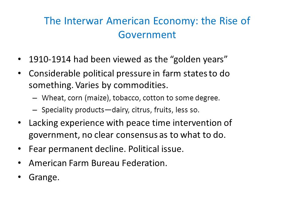 The Interwar American Economy: the Rise of Government 1910-1914 had been viewed as the golden years Considerable political pressure in farm states to