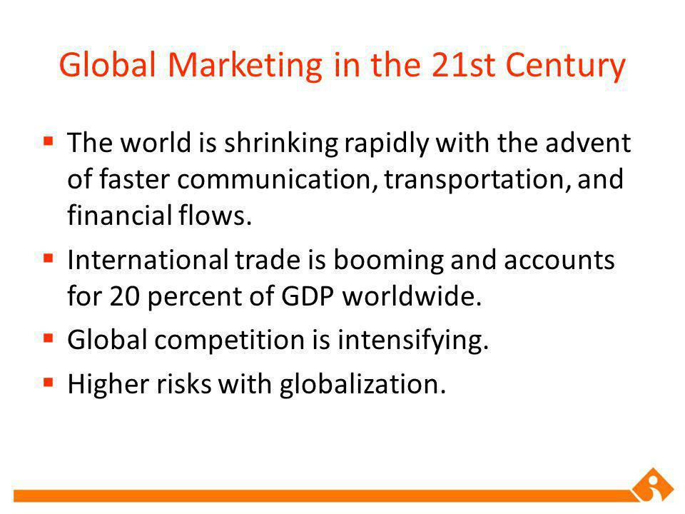 Global Marketing in the 21st Century The world is shrinking rapidly with the advent of faster communication, transportation, and financial flows.