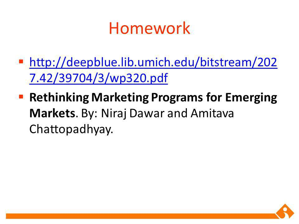 Homework http://deepblue.lib.umich.edu/bitstream/202 7.42/39704/3/wp320.pdf http://deepblue.lib.umich.edu/bitstream/202 7.42/39704/3/wp320.pdf Rethinking Marketing Programs for Emerging Markets.