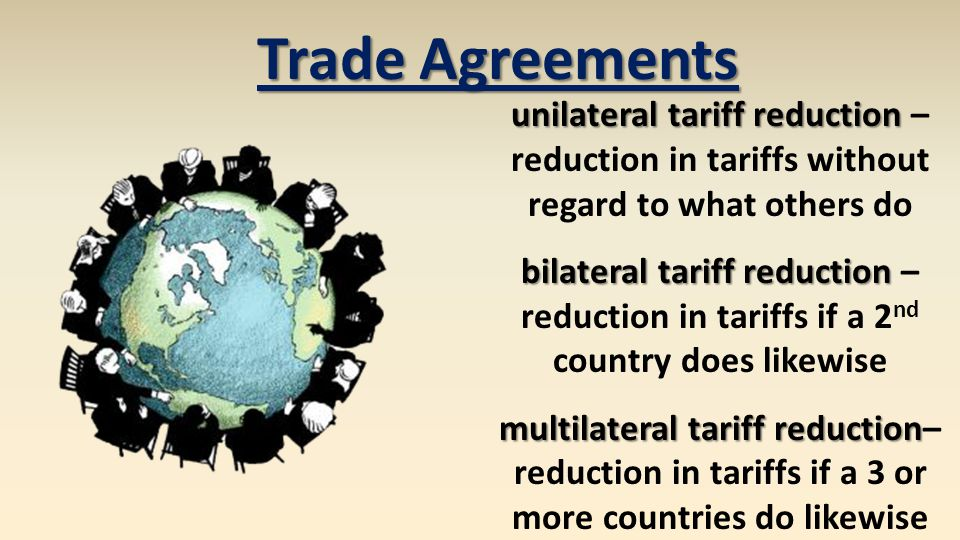 Trade Agreements unilateral tariff reduction unilateral tariff reduction – reduction in tariffs without regard to what others do bilateral tariff redu