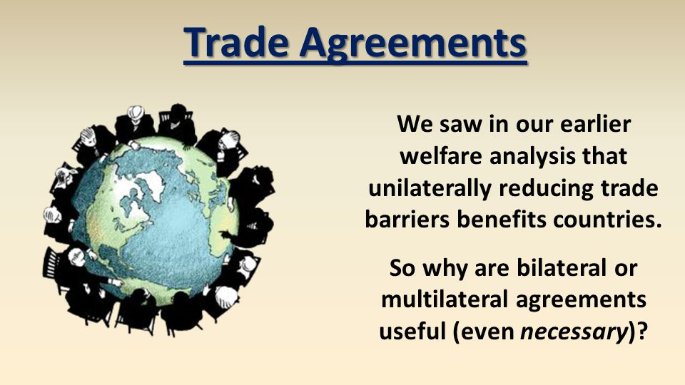 Trade Agreements We saw in our earlier welfare analysis that unilaterally reducing trade barriers benefits countries. So why are bilateral or multilat
