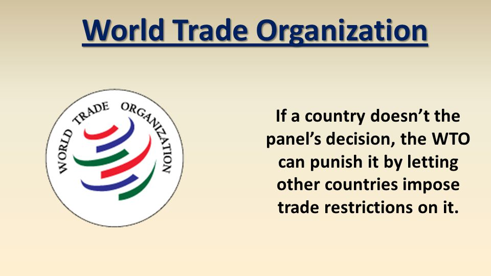 If a country doesnt the panels decision, the WTO can punish it by letting other countries impose trade restrictions on it. World Trade Organization