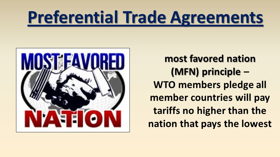 Preferential Trade Agreements most favored nation (MFN) principle (MFN) principle – WTO members pledge all member countries will pay tariffs no higher