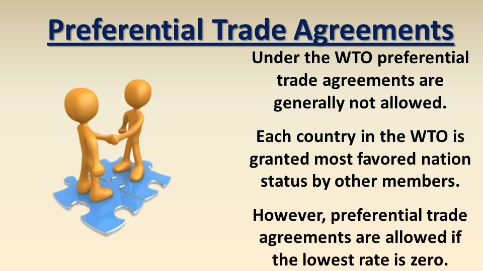 Preferential Trade Agreements Under the WTO preferential trade agreements are generally not allowed. Each country in the WTO is granted most favored n