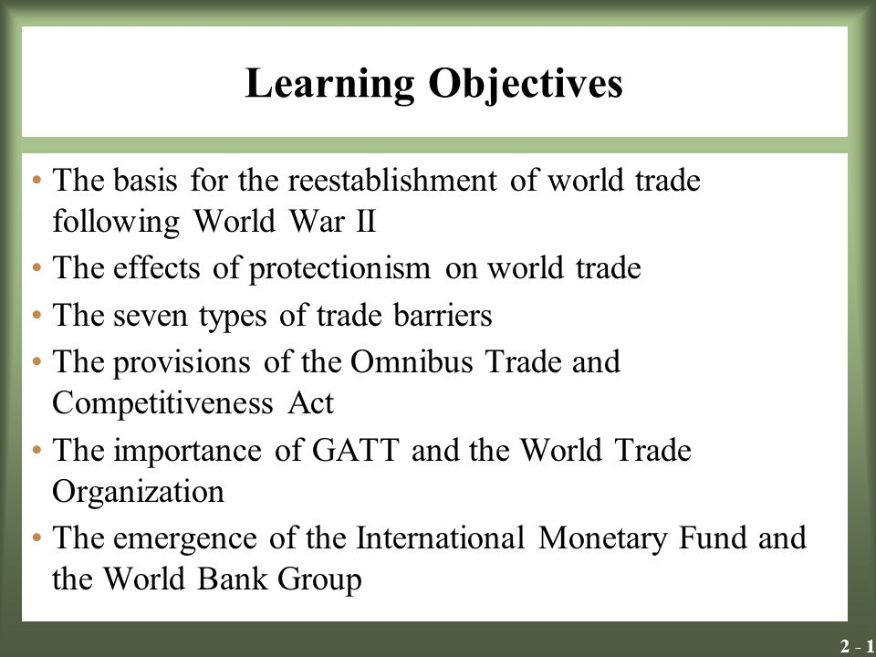 2 - 1 Learning Objectives The basis for the reestablishment of world trade following World War II The effects of protectionism on world trade The seve