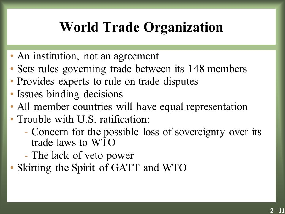 2 - 11 World Trade Organization An institution, not an agreement Sets rules governing trade between its 148 members Provides experts to rule on trade