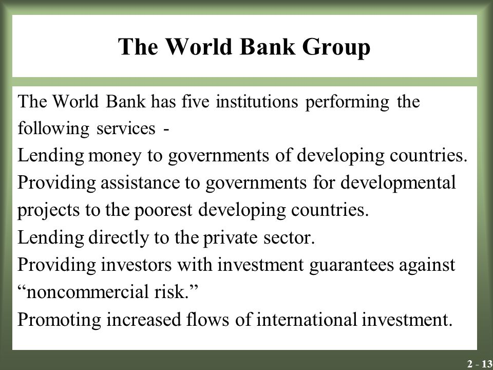 2 - 13 The World Bank Group The World Bank has five institutions performing the following services - Lending money to governments of developing countr