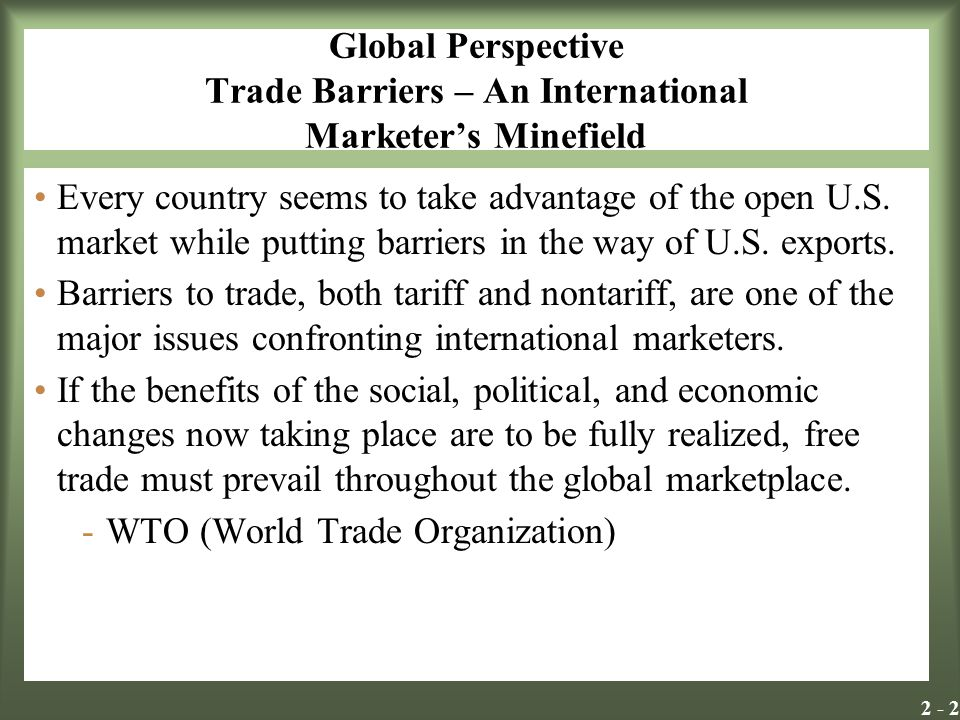 2 - 2 Global Perspective Trade Barriers – An International Marketers Minefield Every country seems to take advantage of the open U.S. market while put