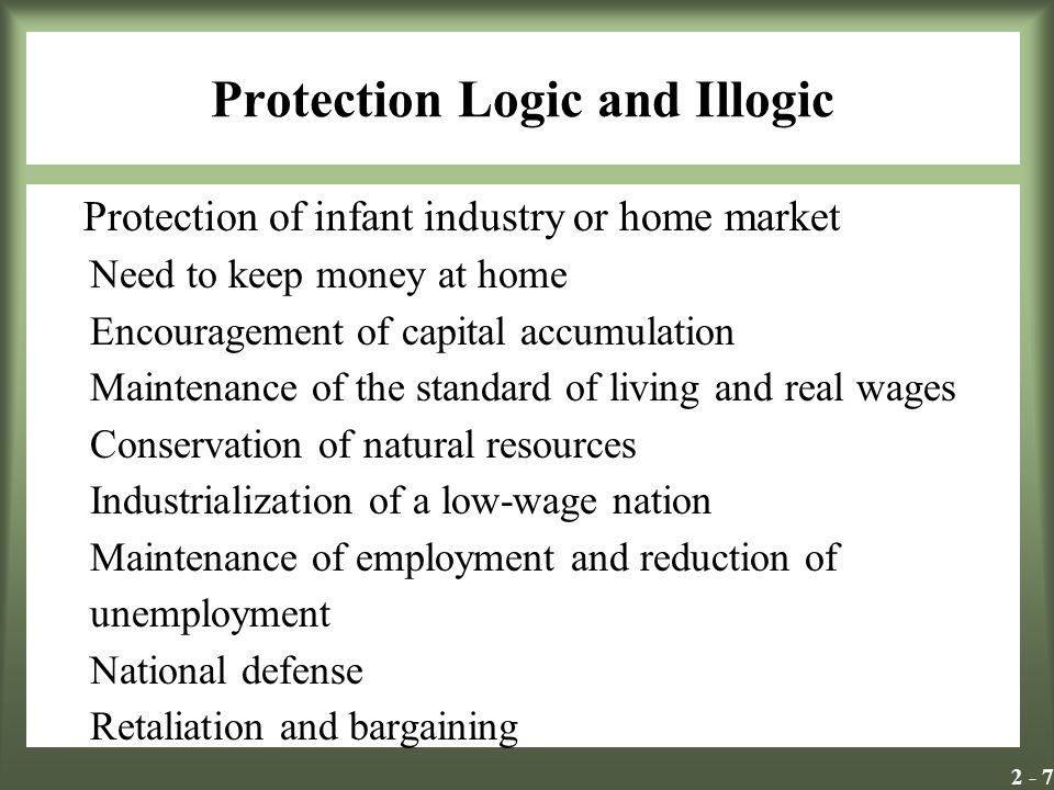 2 - 7 Protection Logic and Illogic Protection of infant industry or home market Need to keep money at home Encouragement of capital accumulation Maint