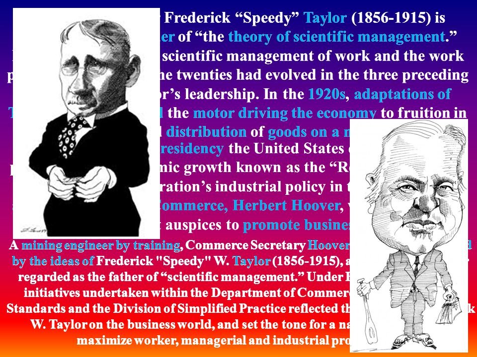 Efficiency engineer Frederick Speedy Taylor (1856-1915) is considered the founder of the theory of scientific management. Many ideas about the scienti