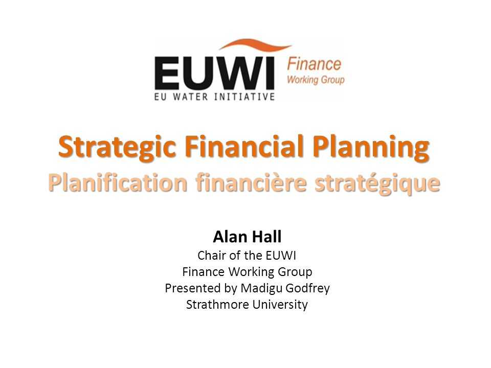 Strategic Financial Planning Planification financière stratégique Alan Hall Chair of the EUWI Finance Working Group Presented by Madigu Godfrey Strath