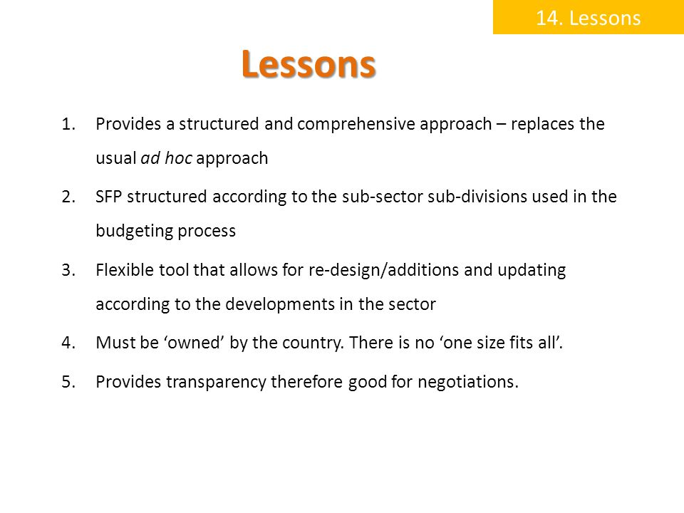 Lessons 1.Provides a structured and comprehensive approach – replaces the usual ad hoc approach 2.SFP structured according to the sub-sector sub-divisions used in the budgeting process 3.Flexible tool that allows for re-design/additions and updating according to the developments in the sector 4.Must be owned by the country.