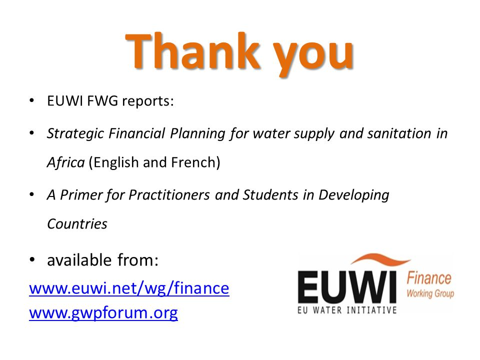 Thank you EUWI FWG reports: Strategic Financial Planning for water supply and sanitation in Africa (English and French) A Primer for Practitioners and Students in Developing Countries available from: