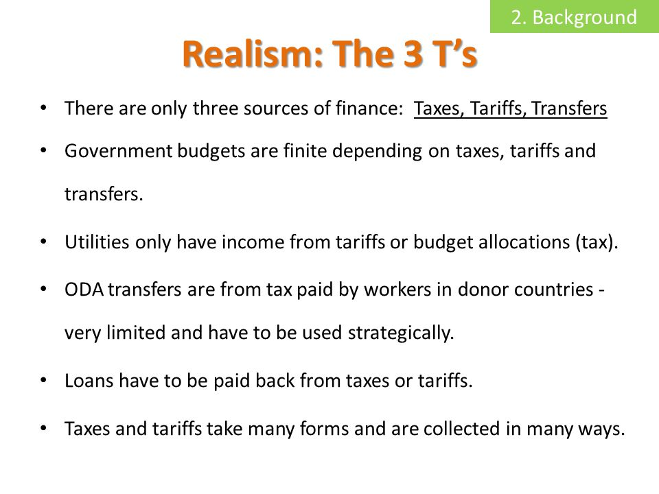 Realism: The 3 Ts There are only three sources of finance: Taxes, Tariffs, Transfers Government budgets are finite depending on taxes, tariffs and transfers.