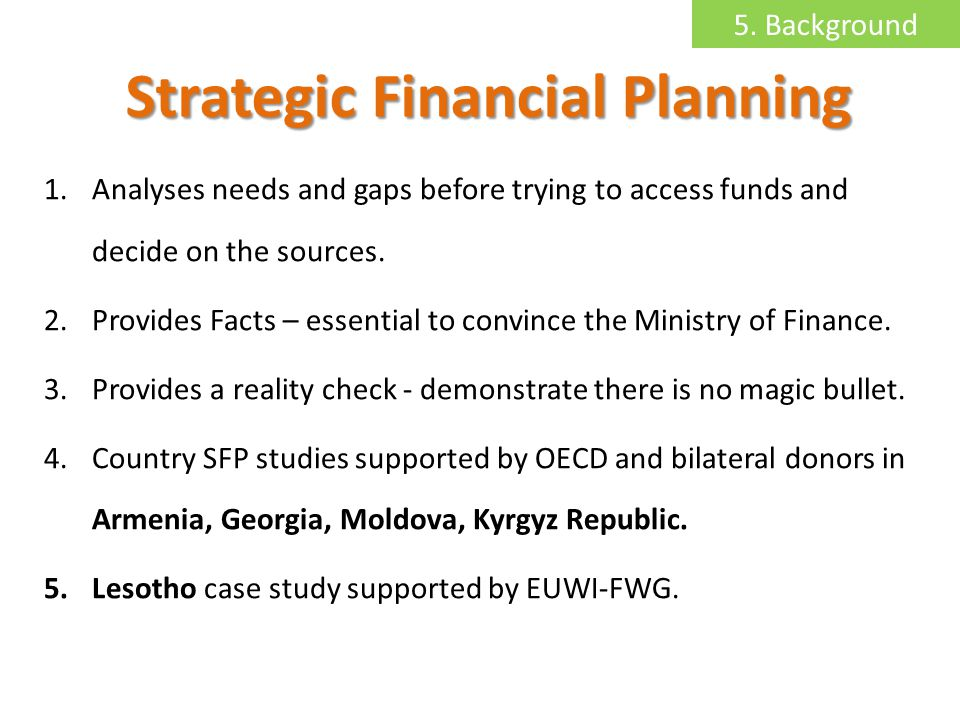 Strategic Financial Planning 1.Analyses needs and gaps before trying to access funds and decide on the sources.